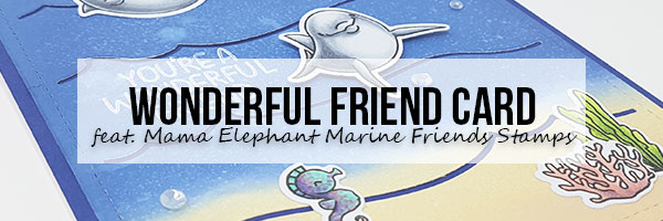 Marker Geek: Wonderful Friend Card featuring Mama Elephant Marine Friends