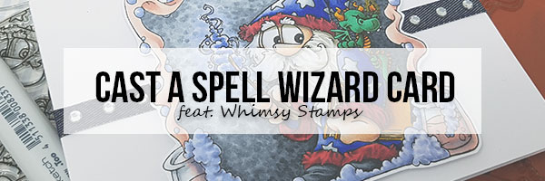 Marker Geek: Cast a Spell Wizard Card featuring Dustin Pike for Whimsy Stamps